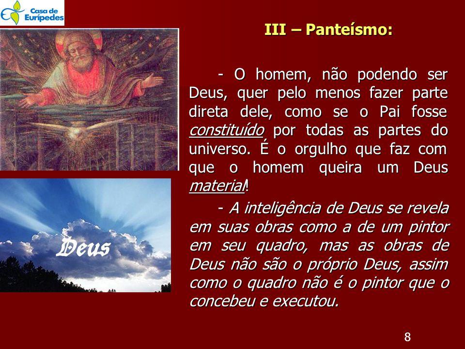 III – Panteísmo: - O homem, não podendo ser Deus, quer pelo menos fazer parte direta dele, como se o Pai fosse constituído por todas as partes do universo.