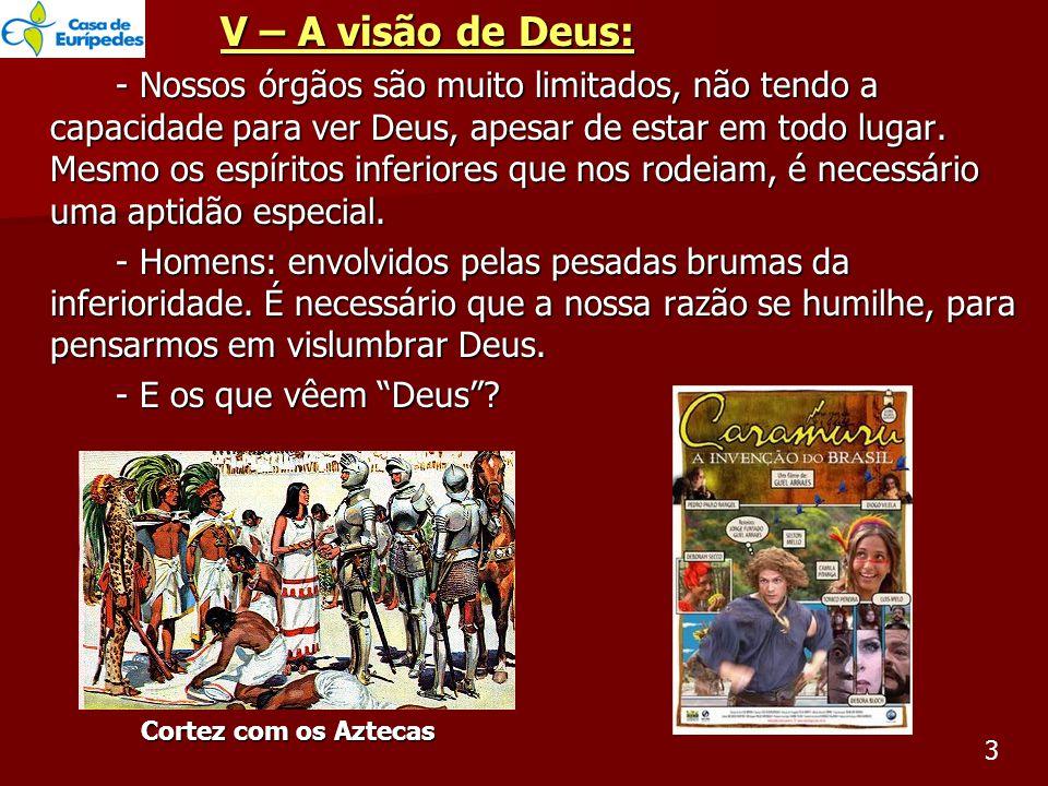 V – A visão de Deus: - Nossos órgãos são muito limitados, não tendo a capacidade para ver Deus, apesar de estar em todo lugar.