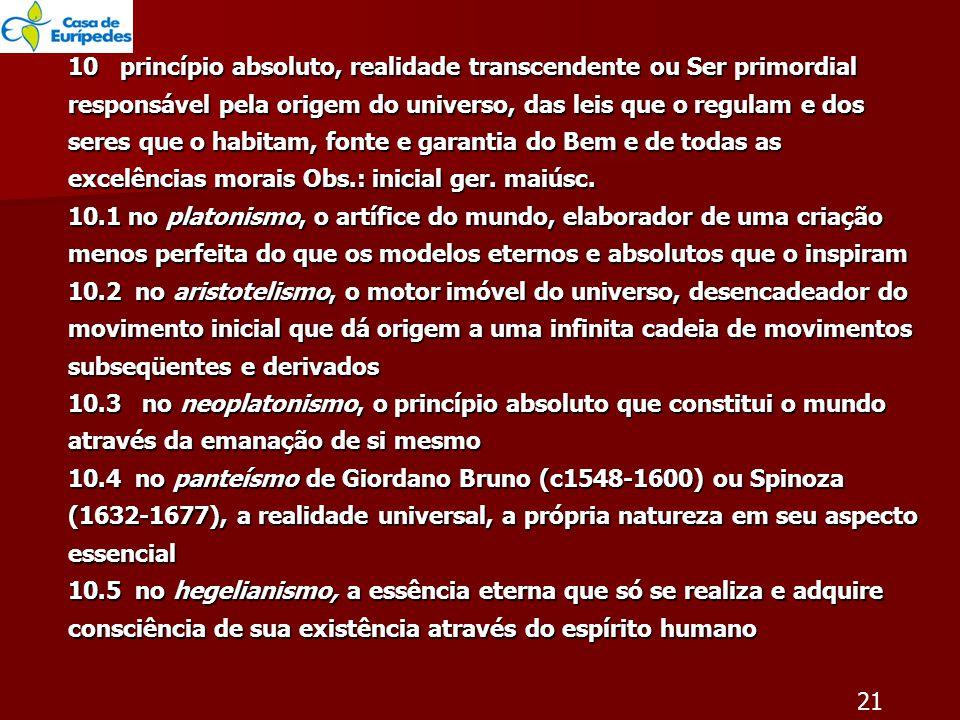 10 princípio absoluto, realidade transcendente ou Ser primordial responsável pela origem do universo, das leis que o regulam e dos seres que o habitam, fonte e garantia do Bem e de todas as excelências morais Obs.: inicial ger.