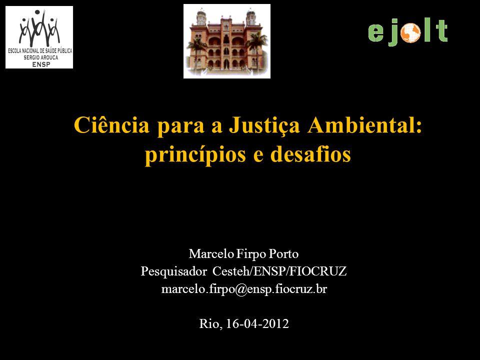 Ciência para a Justiça Ambiental: princípios e desafios Marcelo Firpo Porto Pesquisador Cesteh/ENSP/FIOCRUZ marcelo.firpo@ensp.fiocruz.br Rio, 16-04-2