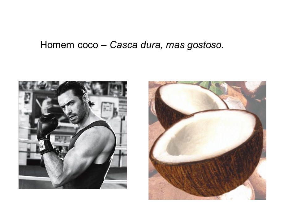 Homem coco – Casca dura, mas gostoso.