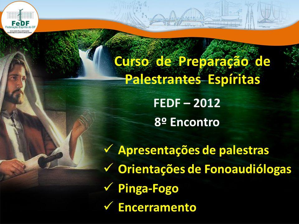 Curso de Preparação de Palestrantes Espíritas FEDF – 2012 8º Encontro Apresentações de palestras Orientações de Fonoaudiólogas Pinga-Fogo Encerramento