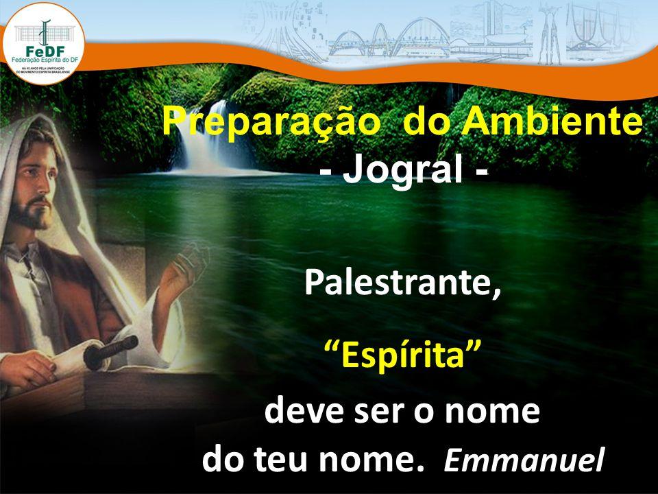 Preparação do Ambiente - Jogral - Palestrante, Espírita deve ser o nome do teu nome. Emmanuel