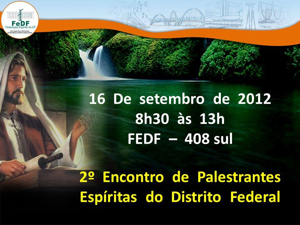 16 De setembro de 2012 8h30 às 13h FEDF – 408 sul 2º Encontro de Palestrantes Espíritas do Distrito Federal