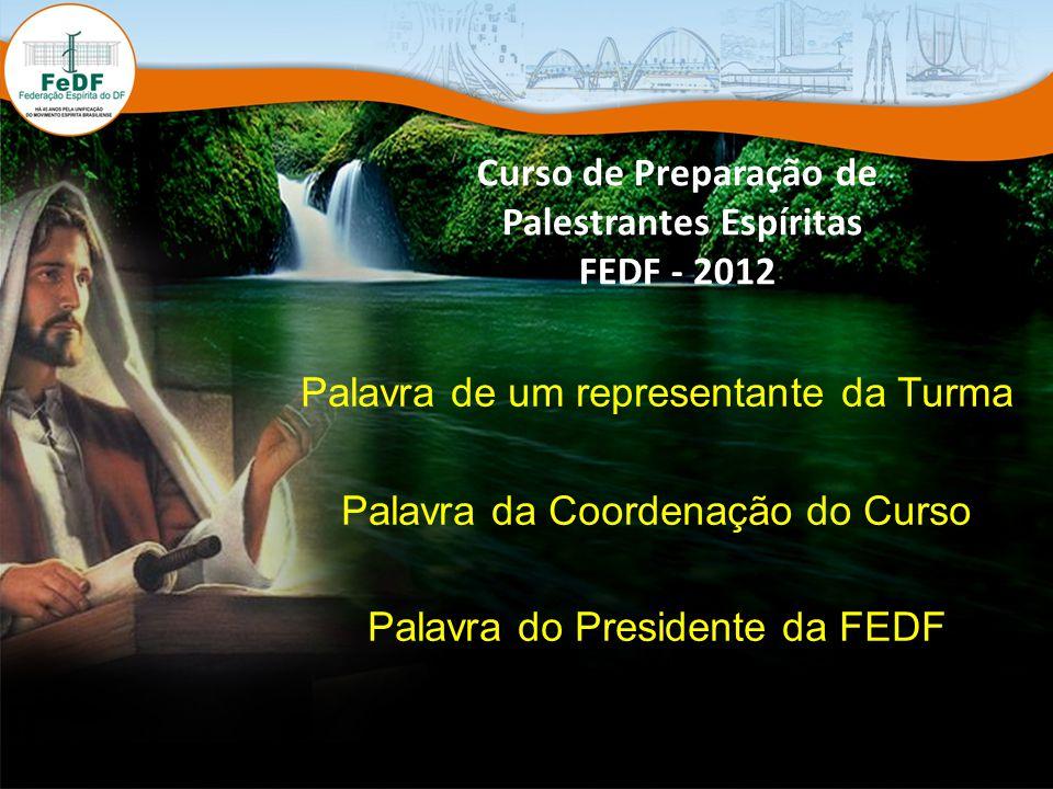 Curso de Preparação de Palestrantes Espíritas FEDF - 2012 Palavra de um representante da Turma Palavra da Coordenação do Curso Palavra do Presidente da FEDF