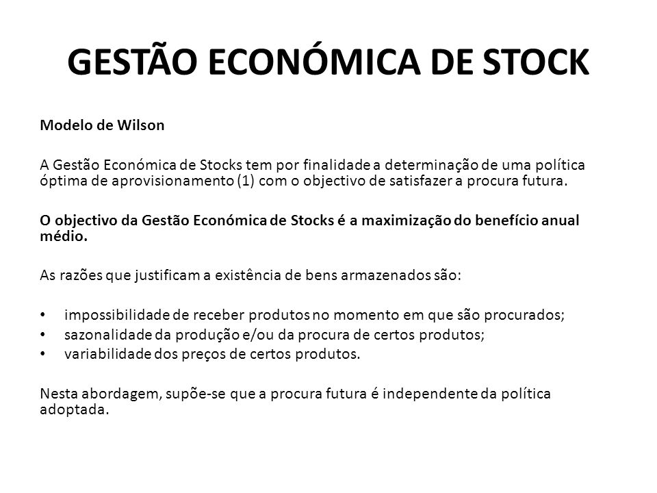 GESTÃO ECONÓMICA DE STOCK Modelo de Wilson A Gestão Económica de Stocks tem por finalidade a determinação de uma política óptima de aprovisionamento (