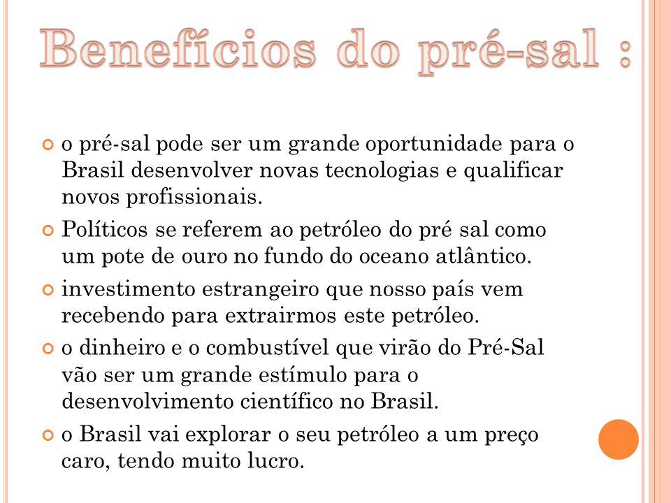 o pré-sal pode ser um grande oportunidade para o Brasil desenvolver novas tecnologias e qualificar novos profissionais. Políticos se referem ao petról