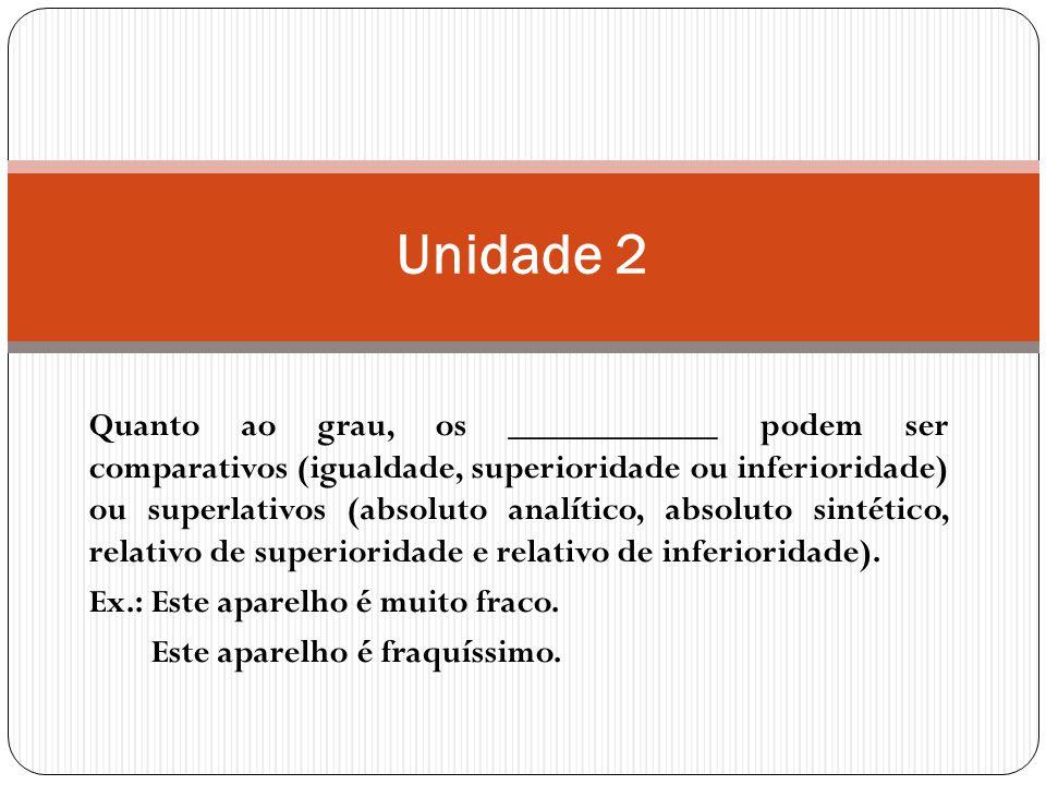 Quanto ao grau, os ____________ podem ser comparativos (igualdade, superioridade ou inferioridade) ou superlativos (absoluto analítico, absoluto sintético, relativo de superioridade e relativo de inferioridade).