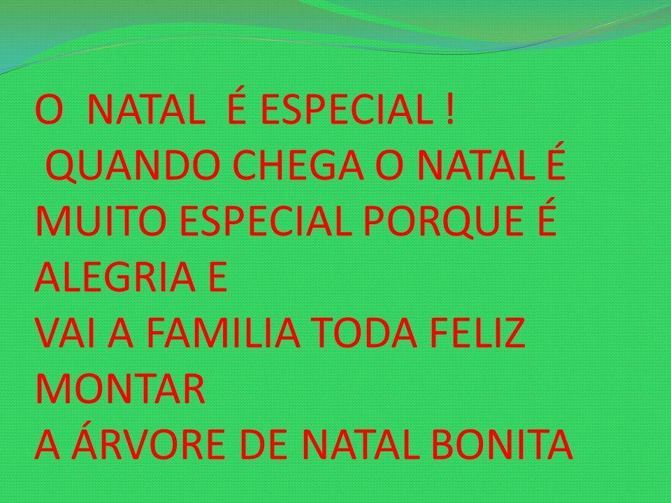 O NATAL É ESPECIAL ! QUANDO CHEGA O NATAL É MUITO ESPECIAL PORQUE É ALEGRIA E VAI A FAMILIA TODA FELIZ MONTAR A ÁRVORE DE NATAL BONITA