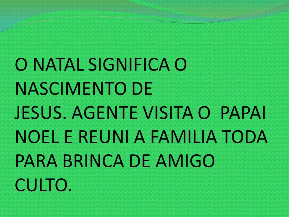 O NATAL SIGNIFICA O NASCIMENTO DE JESUS. AGENTE VISITA O PAPAI NOEL E REUNI A FAMILIA TODA PARA BRINCA DE AMIGO CULTO.
