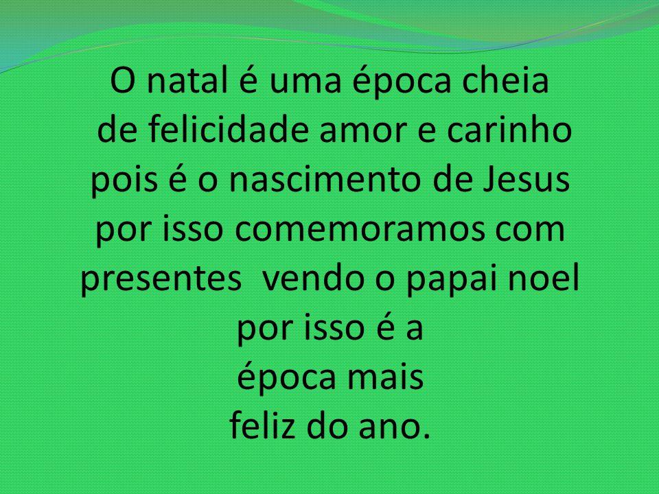 O natal é uma época cheia de felicidade amor e carinho pois é o nascimento de Jesus por isso comemoramos com presentes vendo o papai noel por isso é a