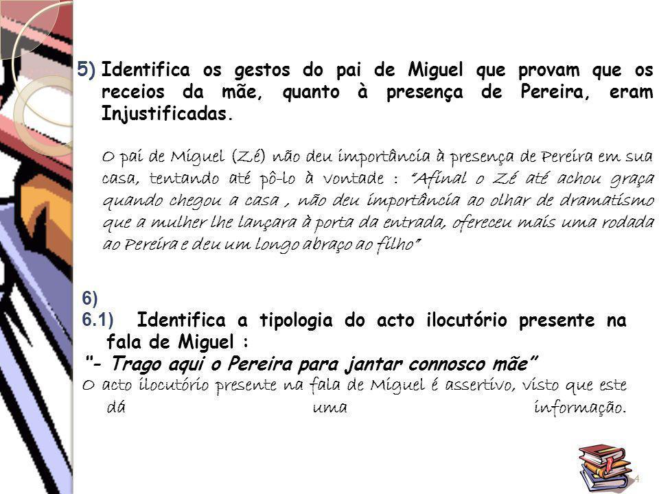 5)Identifica os gestos do pai de Miguel que provam que os receios da mãe, quanto à presença de Pereira, eram Injustificadas. O pai de Miguel (Zé) não