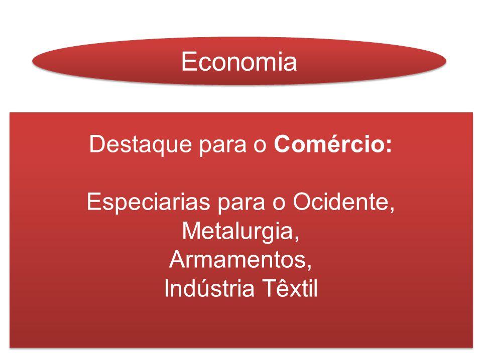 Economia Destaque para o Comércio: Especiarias para o Ocidente, Metalurgia, Armamentos, Indústria Têxtil Destaque para o Comércio: Especiarias para o