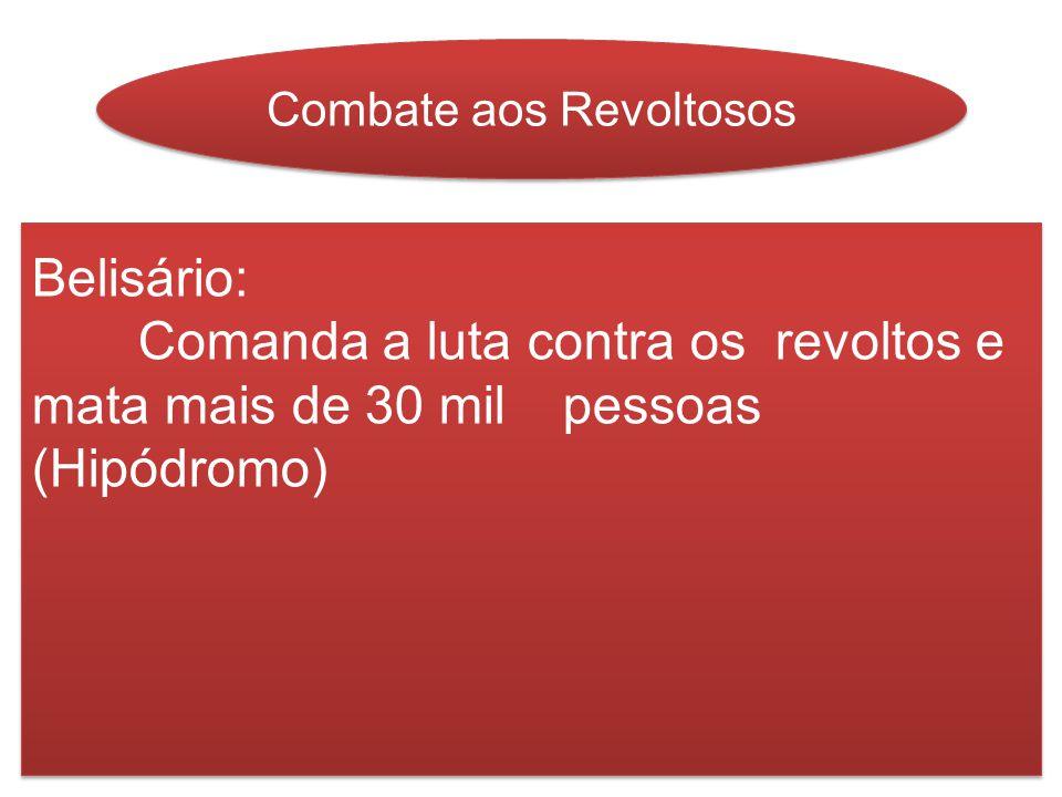 Combate aos Revoltosos Belisário: Comanda a luta contra os revoltos e mata mais de 30 mil pessoas (Hipódromo) Belisário: Comanda a luta contra os revo