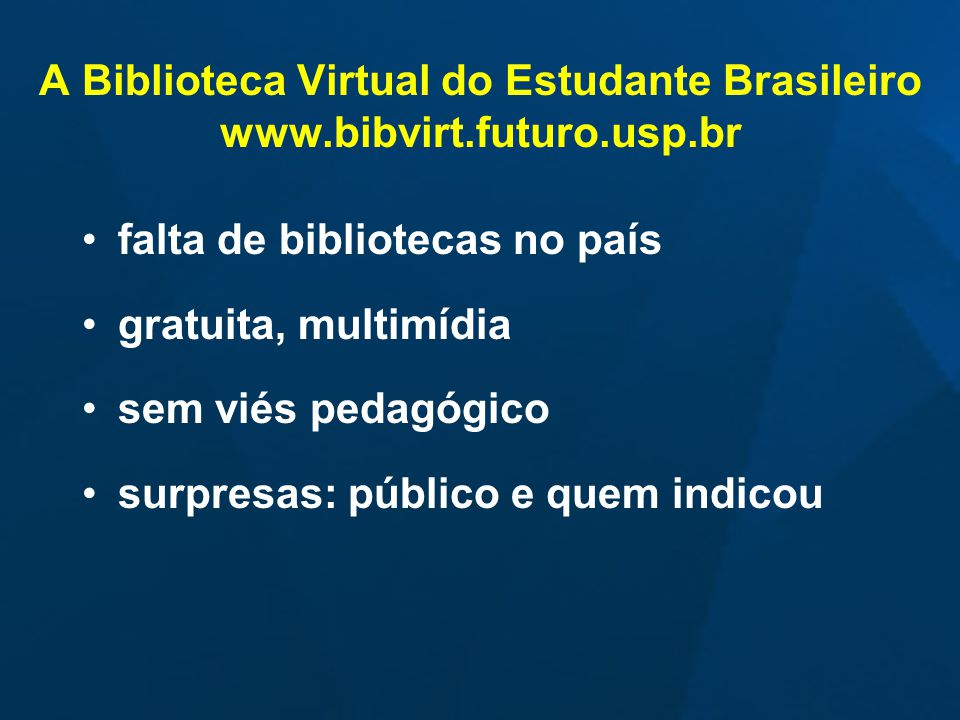A Biblioteca Virtual do Estudante Brasileiro www.bibvirt.futuro.usp.br falta de bibliotecas no país gratuita, multimídia sem viés pedagógico surpresas