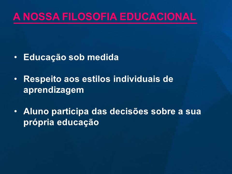 Educação sob medida Respeito aos estilos individuais de aprendizagem Aluno participa das decisões sobre a sua própria educação A NOSSA FILOSOFIA EDUCA