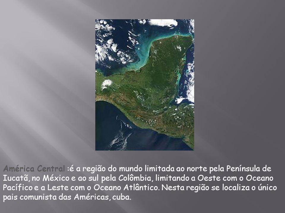 América Central :é a região do mundo limitada ao norte pela Península de Iucatã, no México e ao sul pela Colômbia, limitando a Oeste com o Oceano Pací