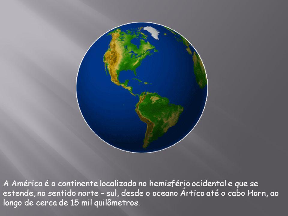 A América é o continente localizado no hemisfério ocidental e que se estende, no sentido norte - sul, desde o oceano Ártico até o cabo Horn, ao longo