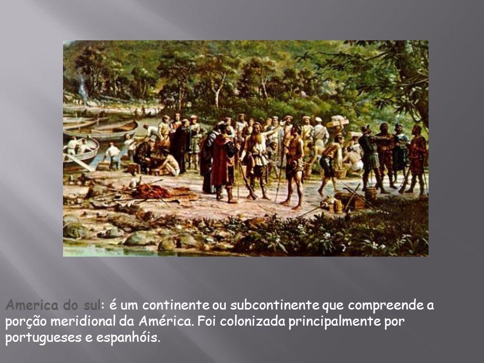 America do sul: é um continente ou subcontinente que compreende a porção meridional da América. Foi colonizada principalmente por portugueses e espanh