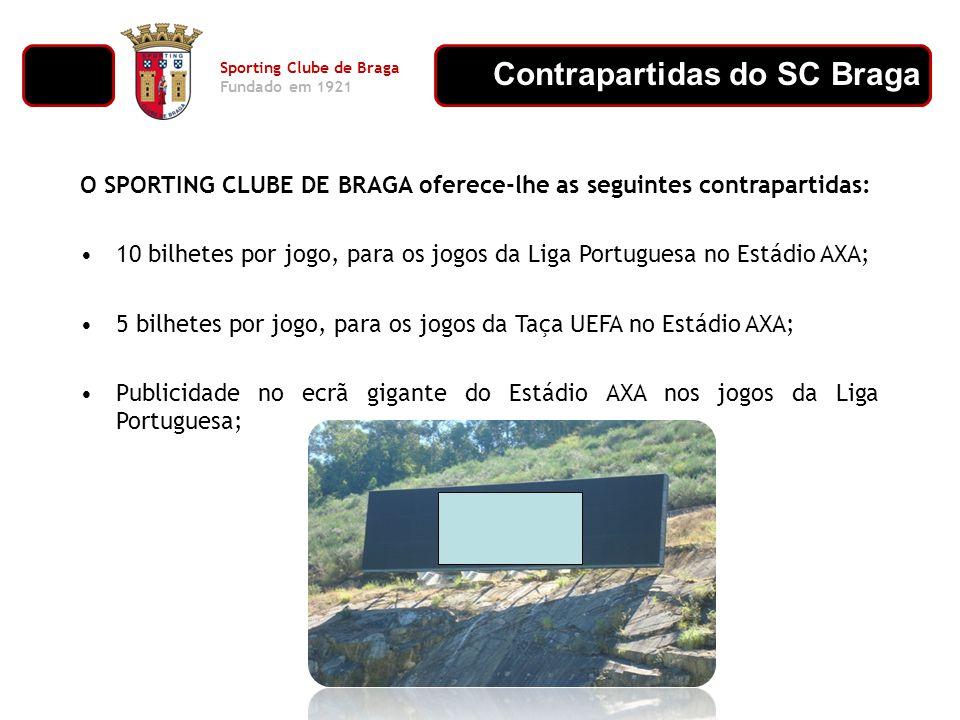 Contrapartidas do SC Braga Sporting Clube de Braga Fundado em 1921 O SPORTING CLUBE DE BRAGA oferece-lhe as seguintes contrapartidas: 10 bilhetes por jogo, para os jogos da Liga Portuguesa no Estádio AXA; 5 bilhetes por jogo, para os jogos da Taça UEFA no Estádio AXA; Publicidade no ecrã gigante do Estádio AXA nos jogos da Liga Portuguesa;