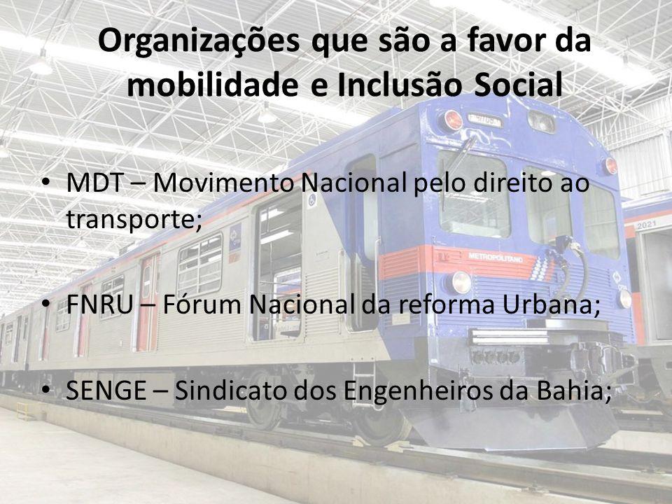 Organizações que são a favor da mobilidade e Inclusão Social MDT – Movimento Nacional pelo direito ao transporte; FNRU – Fórum Nacional da reforma Urbana; SENGE – Sindicato dos Engenheiros da Bahia;