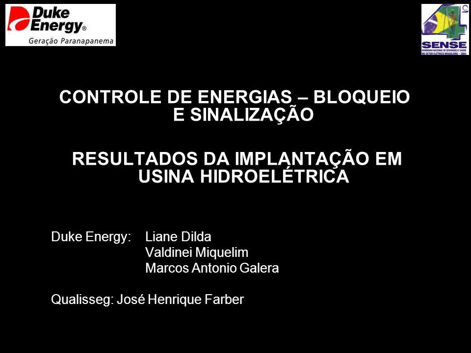 CONTROLE DE ENERGIAS – BLOQUEIO E SINALIZAÇÃO RESULTADOS DA IMPLANTAÇÃO EM USINA HIDROELÉTRICA Duke Energy: Liane Dilda Valdinei Miquelim Marcos Anton