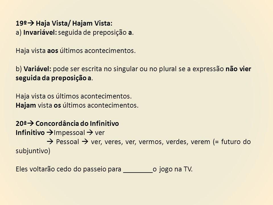 19º  Haja Vista/ Hajam Vista: a) Invariável: seguida de preposição a. Haja vista aos últimos acontecimentos. b) Variável: pode ser escrita no singula