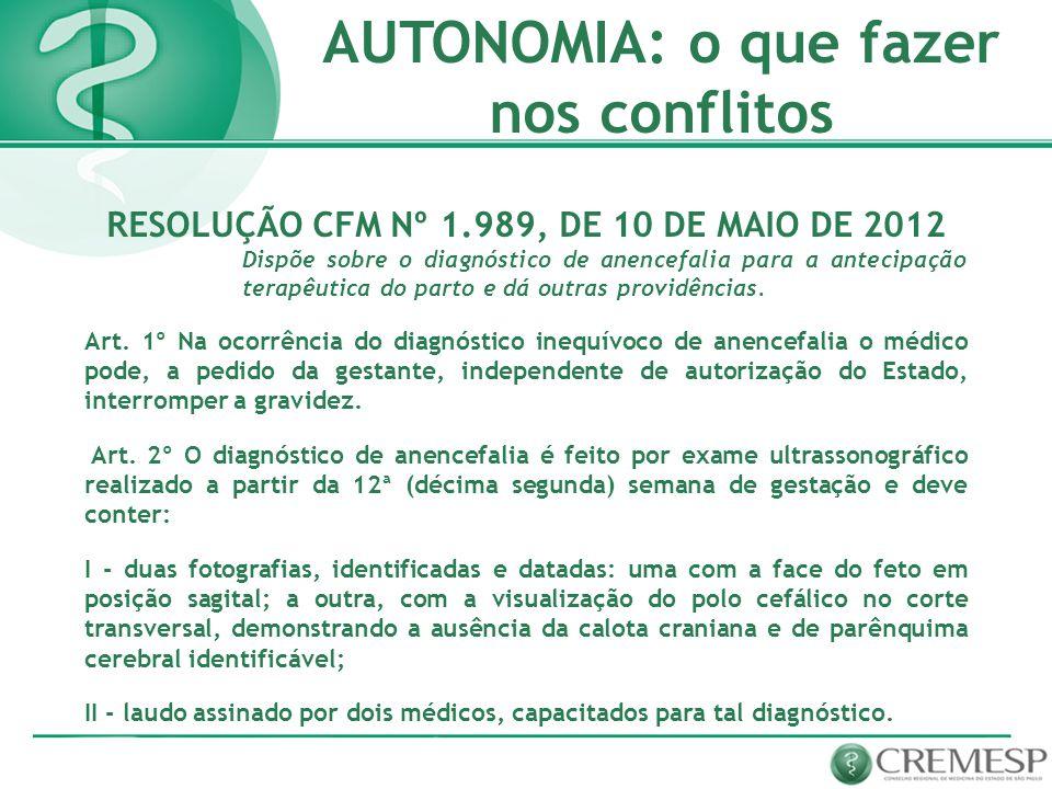 AUTONOMIA: o que fazer nos conflitos RESOLUÇÃO CFM Nº 1.989, DE 10 DE MAIO DE 2012 Dispõe sobre o diagnóstico de anencefalia para a antecipação terapê