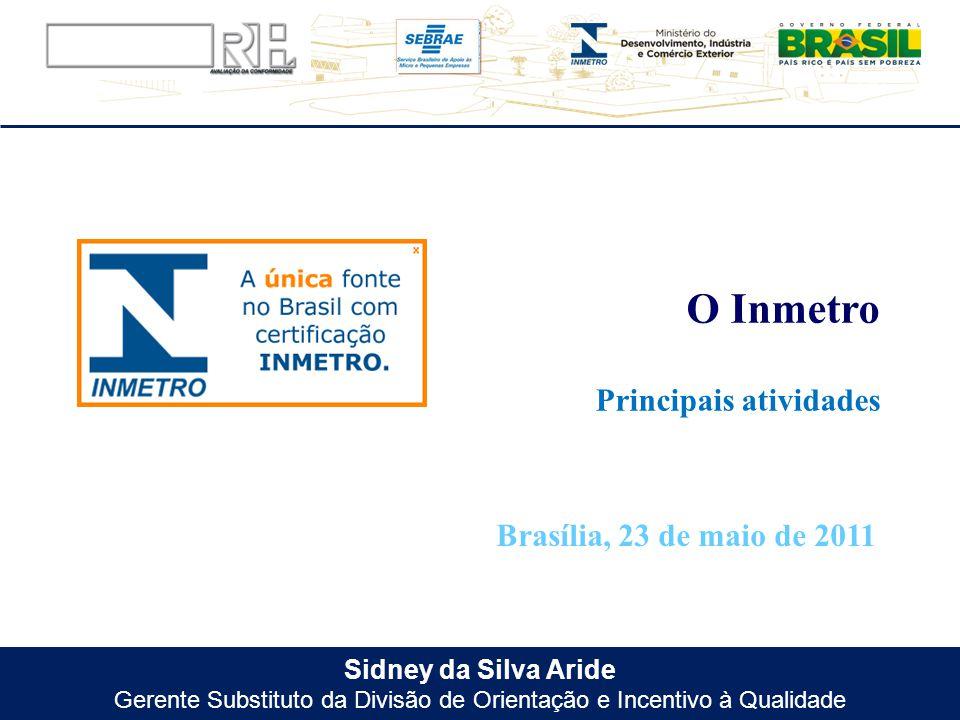 Sidney da Silva Aride Gerente Substituto da Divisão de Orientação e Incentivo à Qualidade Principais atividades O Inmetro Brasília, 23 de maio de 2011