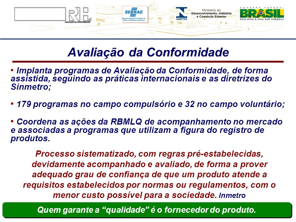 Avaliação da Conformidade Implanta programas de Avaliação da Conformidade, de forma assistida, seguindo as práticas internacionais e as diretrizes do