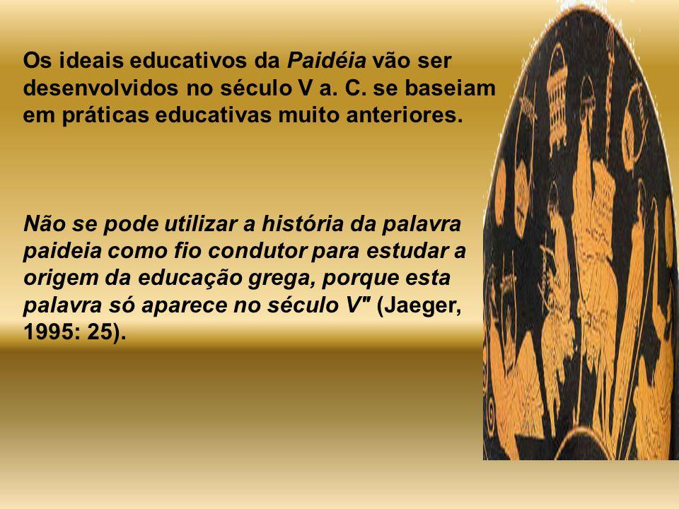 Os ideais educativos da Paidéia vão ser desenvolvidos no século V a. C. se baseiam em práticas educativas muito anteriores. Não se pode utilizar a his