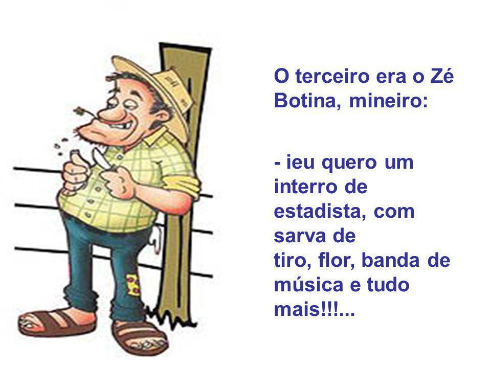 O terceiro era o Zé Botina, mineiro: - ieu quero um interro de estadista, com sarva de tiro, flor, banda de música e tudo mais!!!...