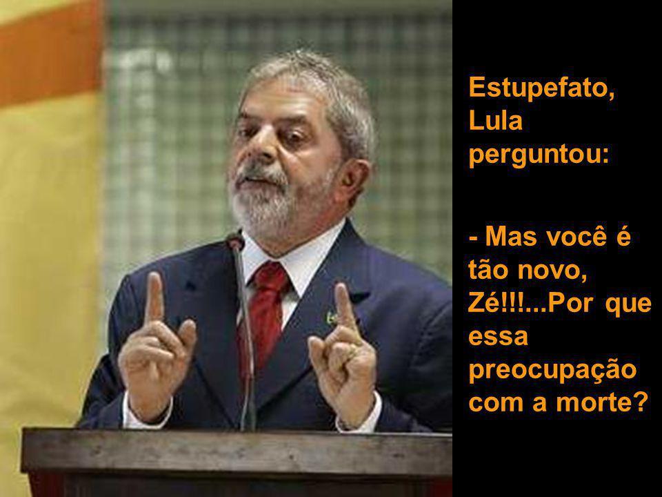 Estupefato, Lula perguntou: - Mas você é tão novo, Zé!!!...Por que essa preocupação com a morte?