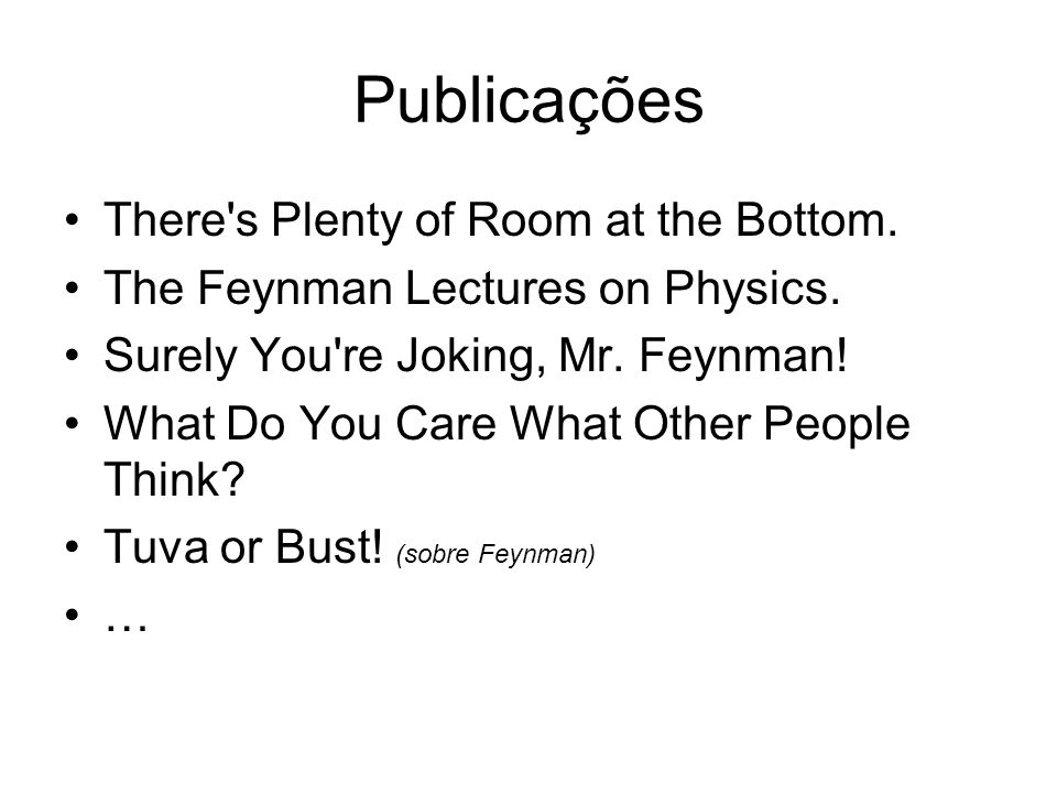 Publicações There's Plenty of Room at the Bottom. The Feynman Lectures on Physics. Surely You're Joking, Mr. Feynman! What Do You Care What Other Peop