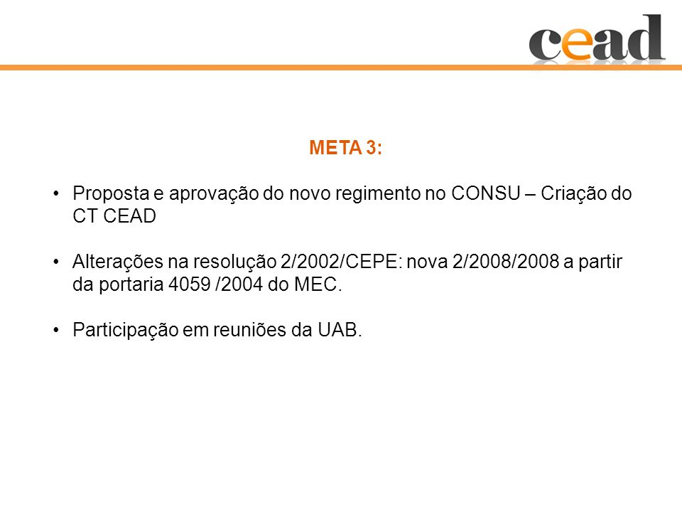 META 3: Proposta e aprovação do novo regimento no CONSU – Criação do CT CEAD Alterações na resolução 2/2002/CEPE: nova 2/2008/2008 a partir da portaria 4059 /2004 do MEC.