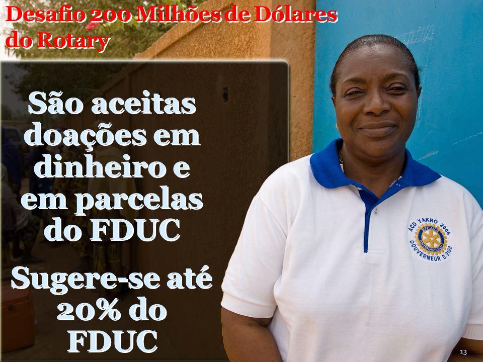 Desafio 200 Milhões de Dólares do Rotary São aceitas doações em dinheiro e em parcelas do FDUC Sugere-se até 20% do FDUC 13