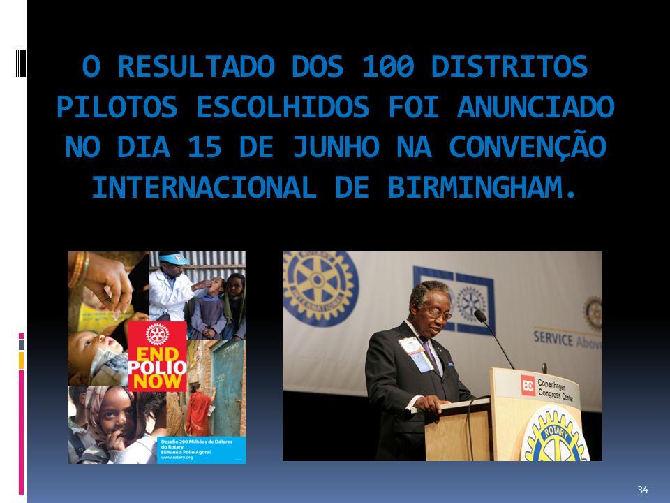 O RESULTADO DOS 100 DISTRITOS PILOTOS ESCOLHIDOS FOI ANUNCIADO NO DIA 15 DE JUNHO NA CONVENÇÃO INTERNACIONAL DE BIRMINGHAM. 34