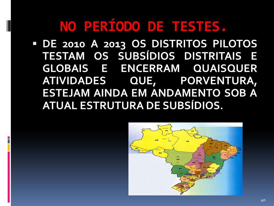 NO PERÍODO DE TESTES.  DE 2010 A 2013 OS DISTRITOS PILOTOS TESTAM OS SUBSÍDIOS DISTRITAIS E GLOBAIS E ENCERRAM QUAISQUER ATIVIDADES QUE, PORVENTURA,