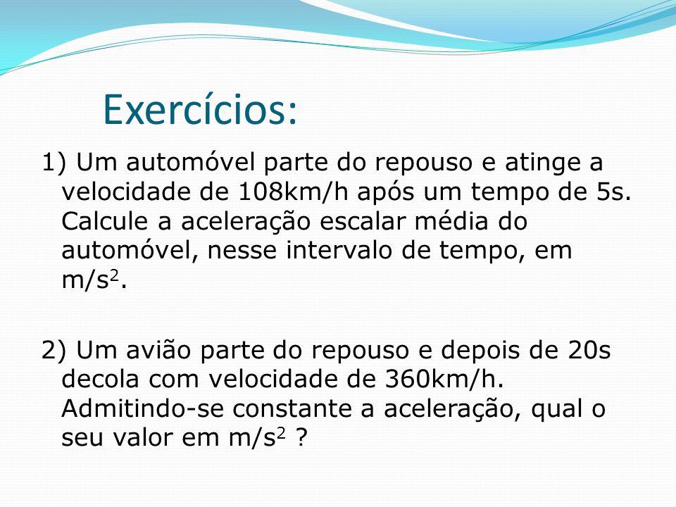 Exercícios: 1) Um automóvel parte do repouso e atinge a velocidade de 108km/h após um tempo de 5s. Calcule a aceleração escalar média do automóvel, ne