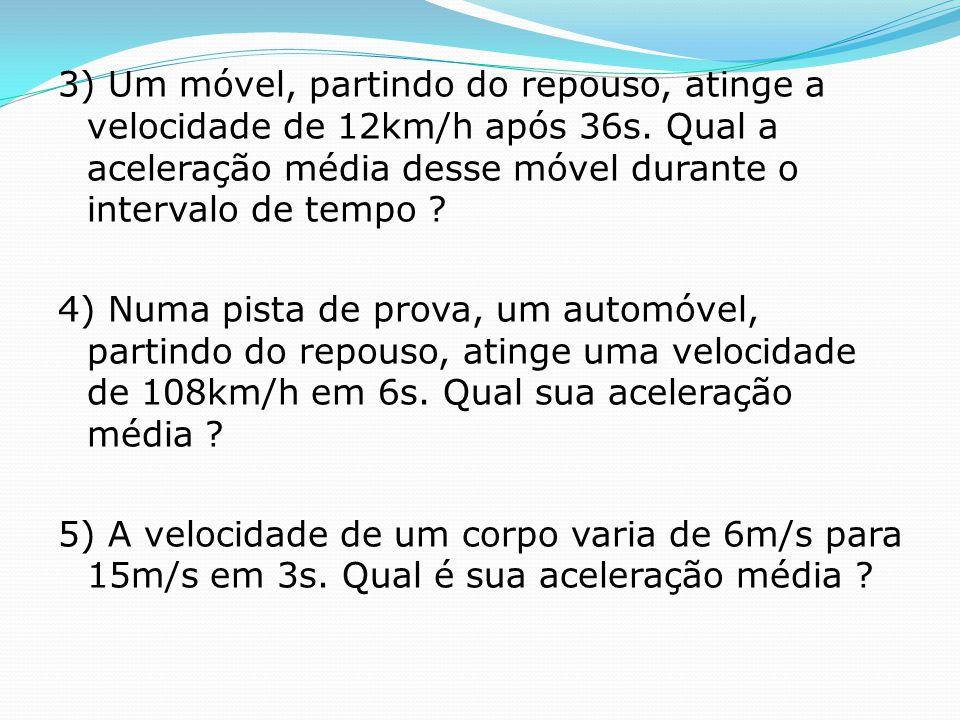3) Um móvel, partindo do repouso, atinge a velocidade de 12km/h após 36s. Qual a aceleração média desse móvel durante o intervalo de tempo ? 4) Numa p