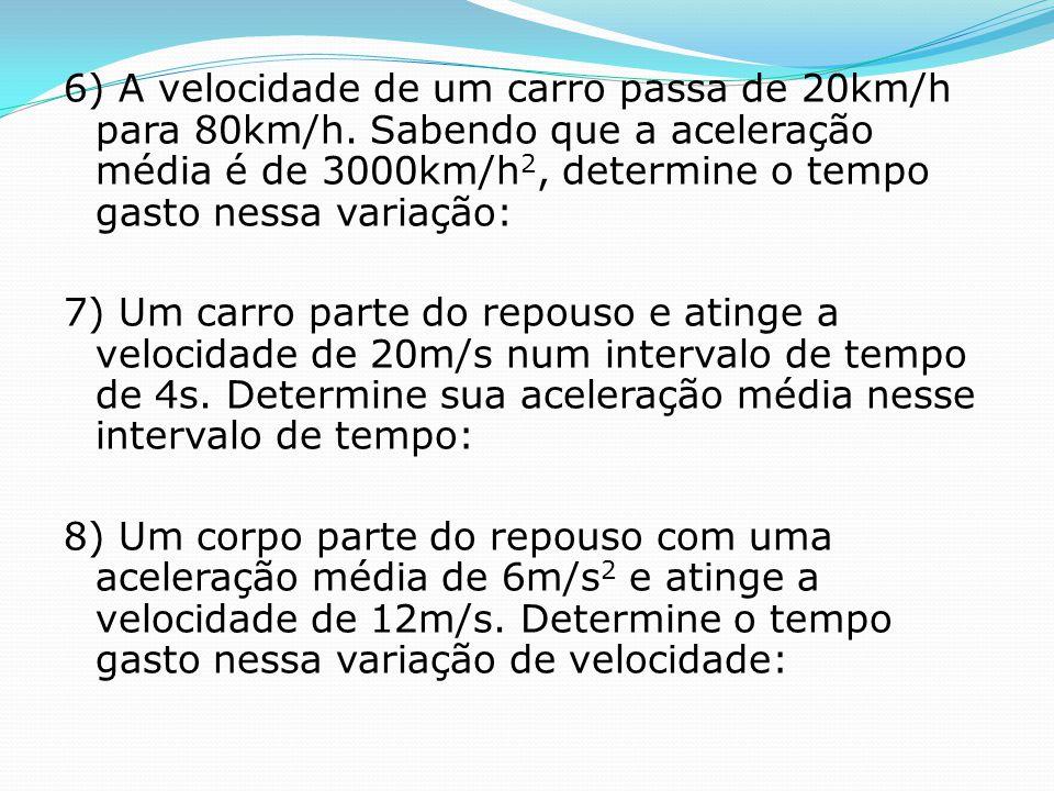 6) A velocidade de um carro passa de 20km/h para 80km/h. Sabendo que a aceleração média é de 3000km/h 2, determine o tempo gasto nessa variação: 7) Um