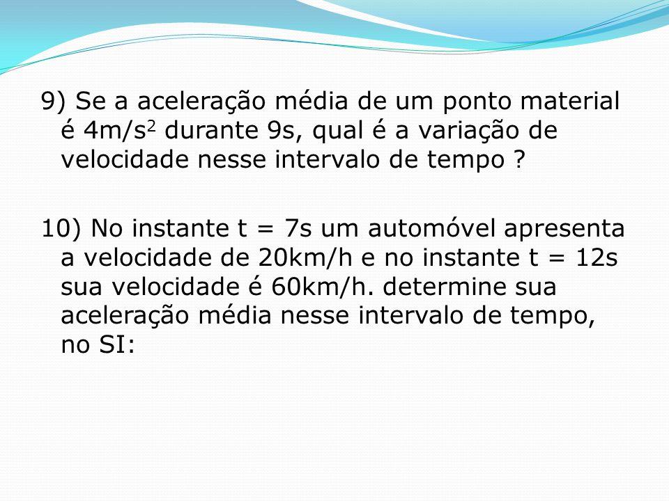 9) Se a aceleração média de um ponto material é 4m/s 2 durante 9s, qual é a variação de velocidade nesse intervalo de tempo ? 10) No instante t = 7s u