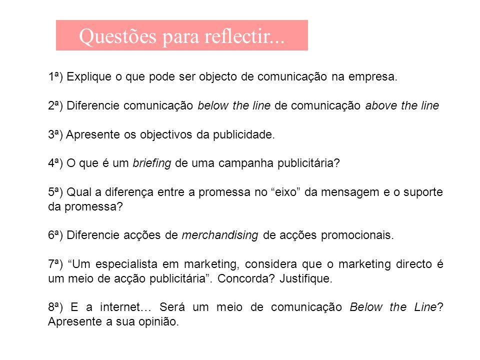 Questões para reflectir... 1ª) Explique o que pode ser objecto de comunicação na empresa. 2ª) Diferencie comunicação below the line de comunicação abo