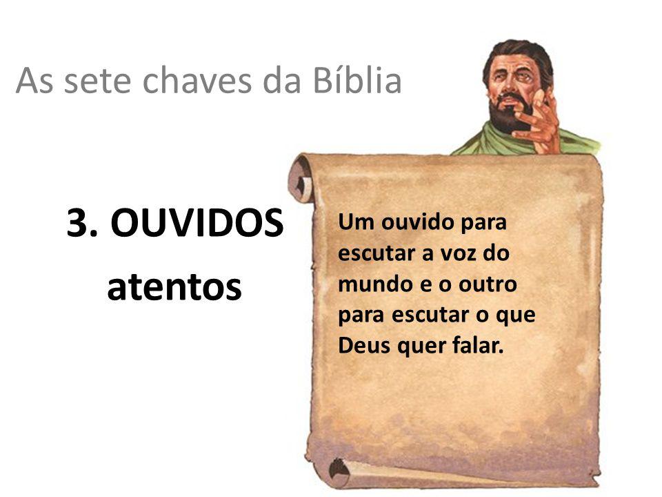As sete chaves da Bíblia 3. OUVIDOS atentos Um ouvido para escutar a voz do mundo e o outro para escutar o que Deus quer falar.