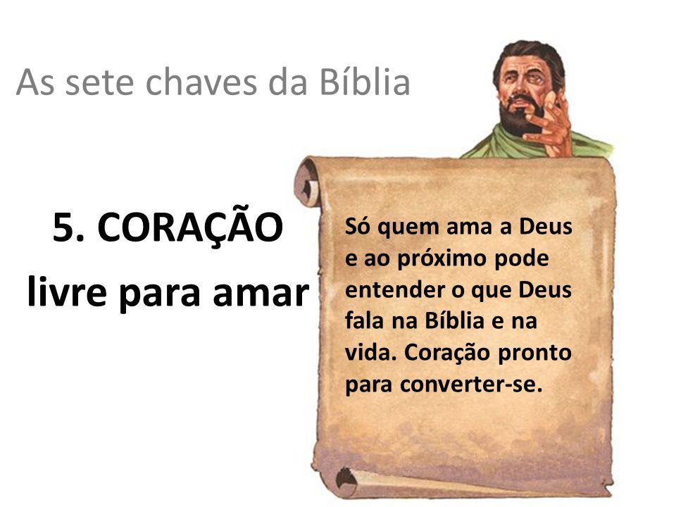 As sete chaves da Bíblia 5. CORAÇÃO livre para amar Só quem ama a Deus e ao próximo pode entender o que Deus fala na Bíblia e na vida. Coração pronto