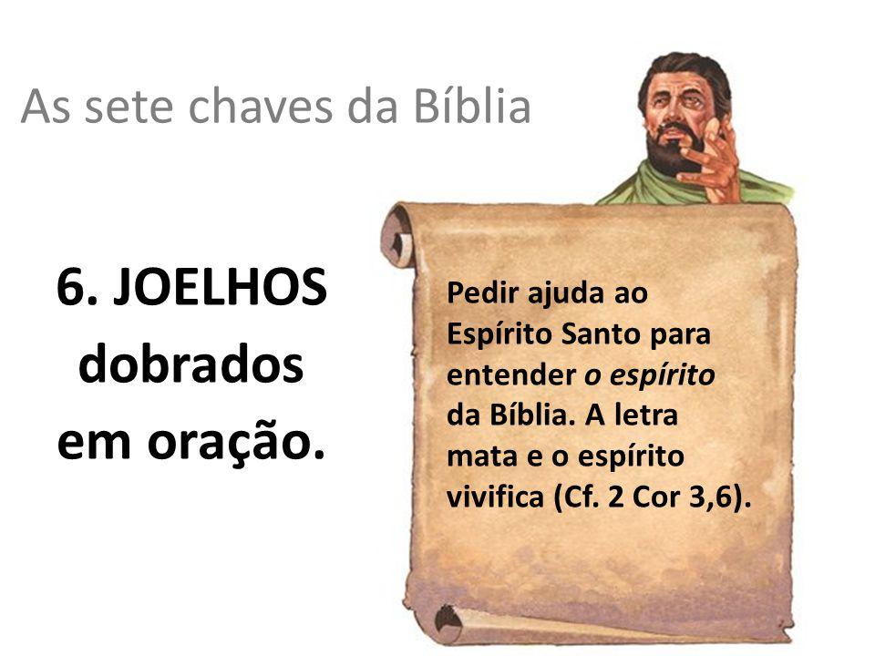 As sete chaves da Bíblia 6. JOELHOS dobrados em oração. Pedir ajuda ao Espírito Santo para entender o espírito da Bíblia. A letra mata e o espírito vi