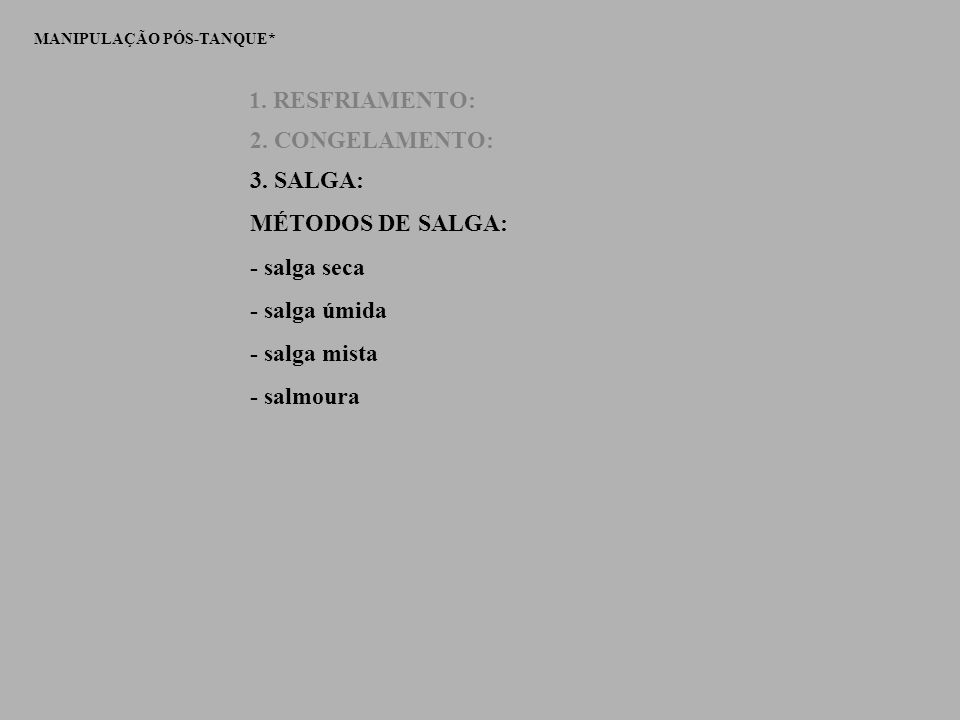 MANIPULAÇÃO PÓS-TANQUE* 1. RESFRIAMENTO: 2. CONGELAMENTO: 3. SALGA: MÉTODOS DE SALGA: - salga seca - salga úmida - salga mista - salmoura