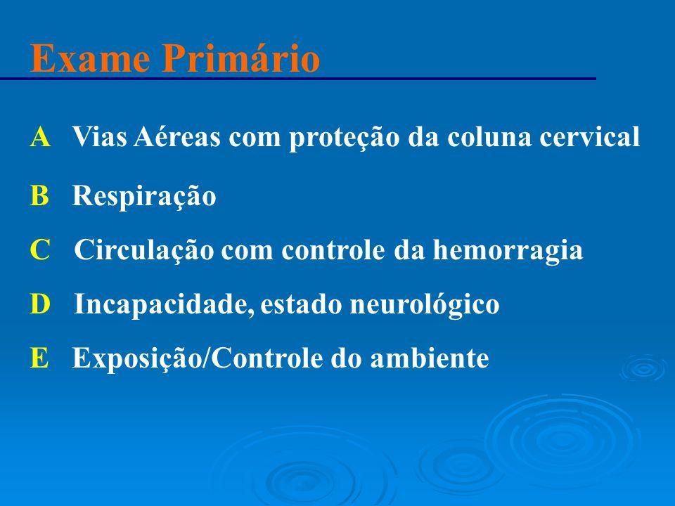 Exame Primário A Vias Aéreas com proteção da coluna cervical B Respiração C Circulação com controle da hemorragia D Incapacidade, estado neurológico E