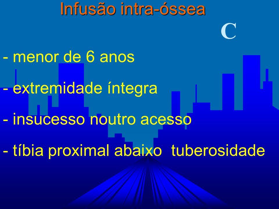 - menor de 6 anos - extremidade íntegra - insucesso noutro acesso - tíbia proximal abaixo tuberosidade Infusão intra-óssea C