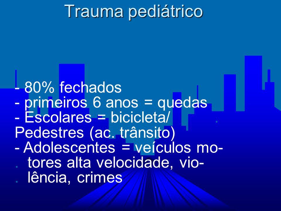 Trauma pediátrico - 80% fechados - primeiros 6 anos = quedas - Escolares = bicicleta/. Pedestres (ac. trânsito) - Adolescentes = veículos mo-. tores a